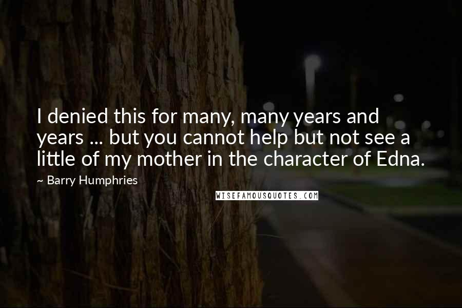 Barry Humphries quotes: I denied this for many, many years and years ... but you cannot help but not see a little of my mother in the character of Edna.