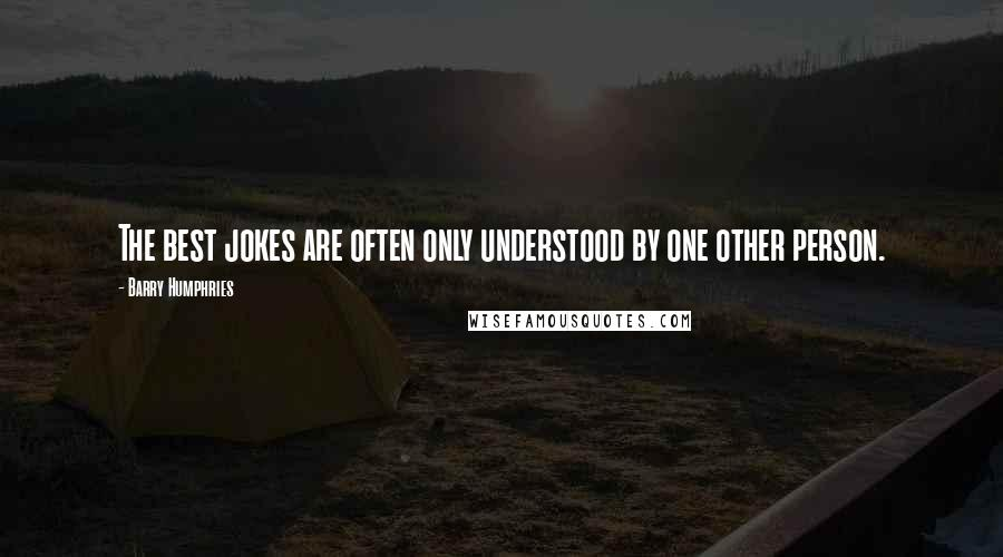 Barry Humphries quotes: The best jokes are often only understood by one other person.