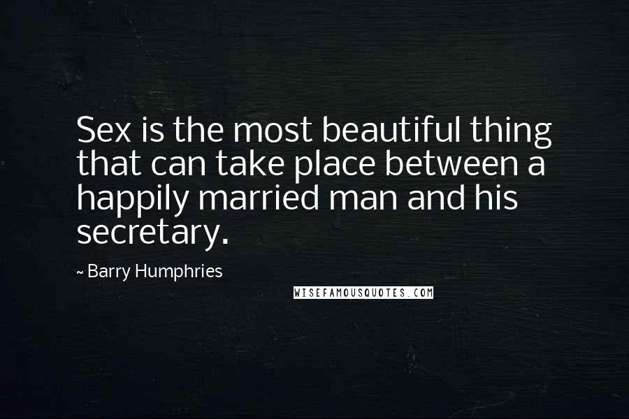 Barry Humphries quotes: Sex is the most beautiful thing that can take place between a happily married man and his secretary.