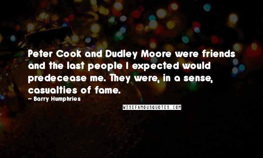Barry Humphries quotes: Peter Cook and Dudley Moore were friends and the last people I expected would predecease me. They were, in a sense, casualties of fame.