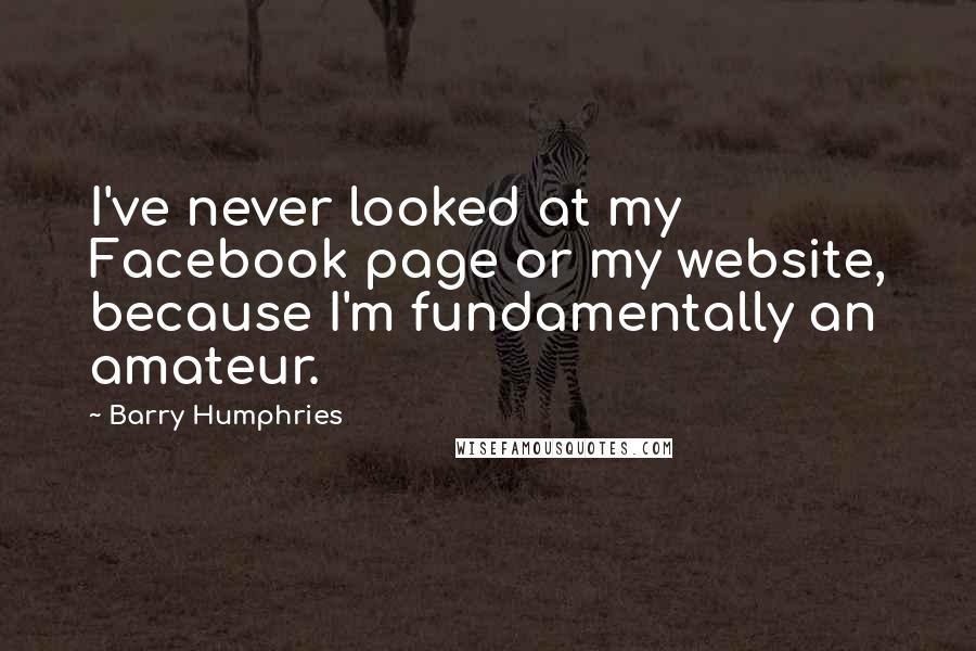Barry Humphries quotes: I've never looked at my Facebook page or my website, because I'm fundamentally an amateur.