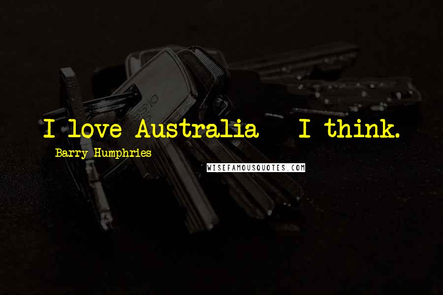 Barry Humphries quotes: I love Australia - I think.