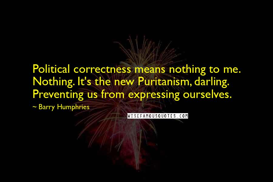 Barry Humphries quotes: Political correctness means nothing to me. Nothing. It's the new Puritanism, darling. Preventing us from expressing ourselves.