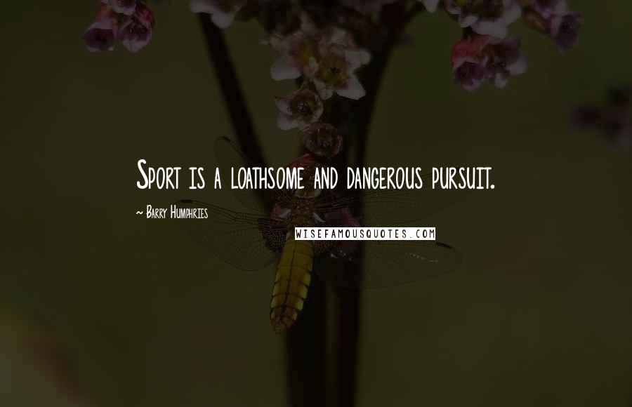 Barry Humphries quotes: Sport is a loathsome and dangerous pursuit.