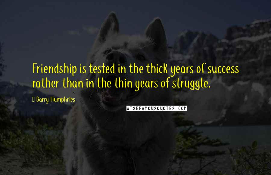 Barry Humphries quotes: Friendship is tested in the thick years of success rather than in the thin years of struggle.