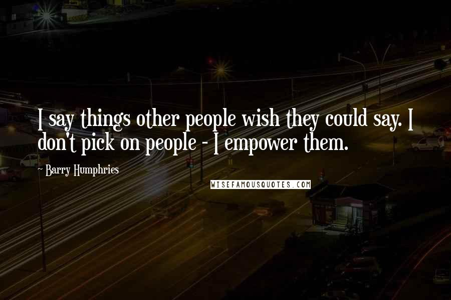 Barry Humphries quotes: I say things other people wish they could say. I don't pick on people - I empower them.