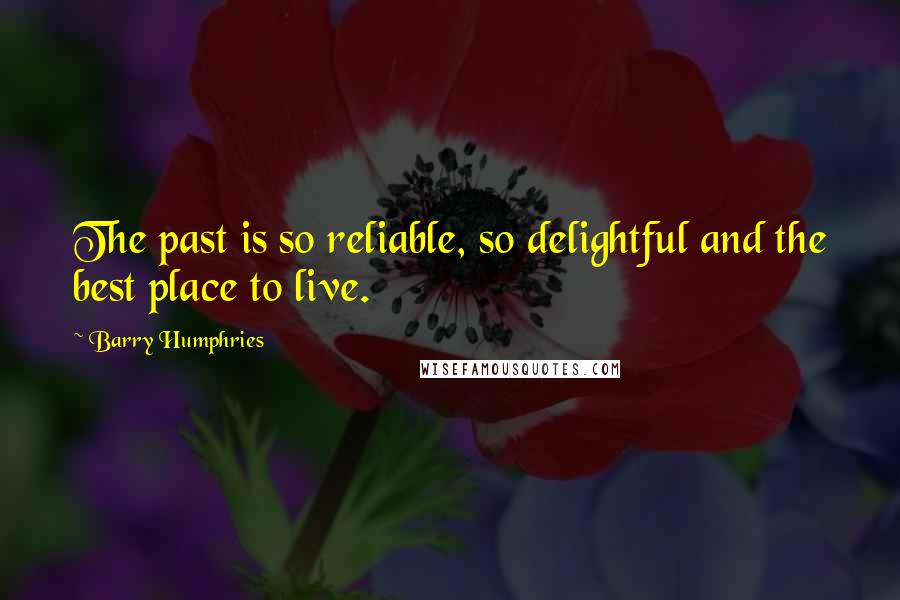 Barry Humphries quotes: The past is so reliable, so delightful and the best place to live.