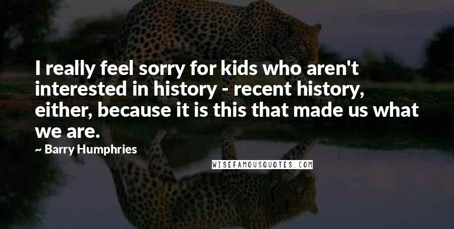 Barry Humphries quotes: I really feel sorry for kids who aren't interested in history - recent history, either, because it is this that made us what we are.