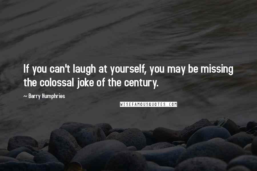 Barry Humphries quotes: If you can't laugh at yourself, you may be missing the colossal joke of the century.