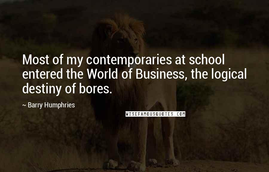 Barry Humphries quotes: Most of my contemporaries at school entered the World of Business, the logical destiny of bores.