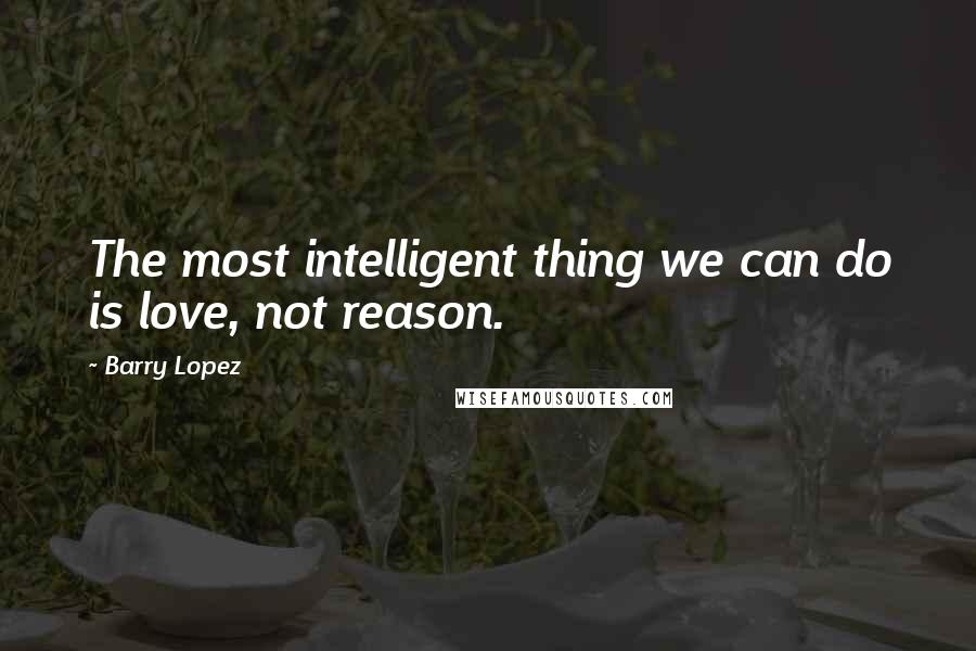 Barry Lopez quotes: The most intelligent thing we can do is love, not reason.