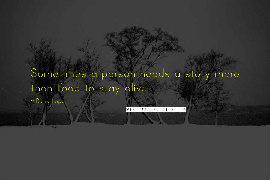 Barry Lopez quotes: Sometimes a person needs a story more than food to stay alive.