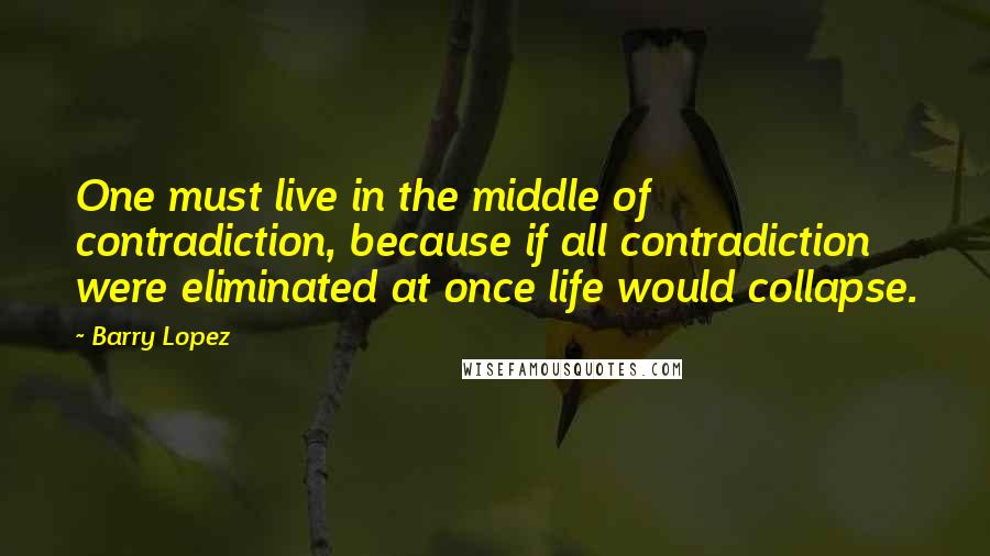 Barry Lopez quotes: One must live in the middle of contradiction, because if all contradiction were eliminated at once life would collapse.