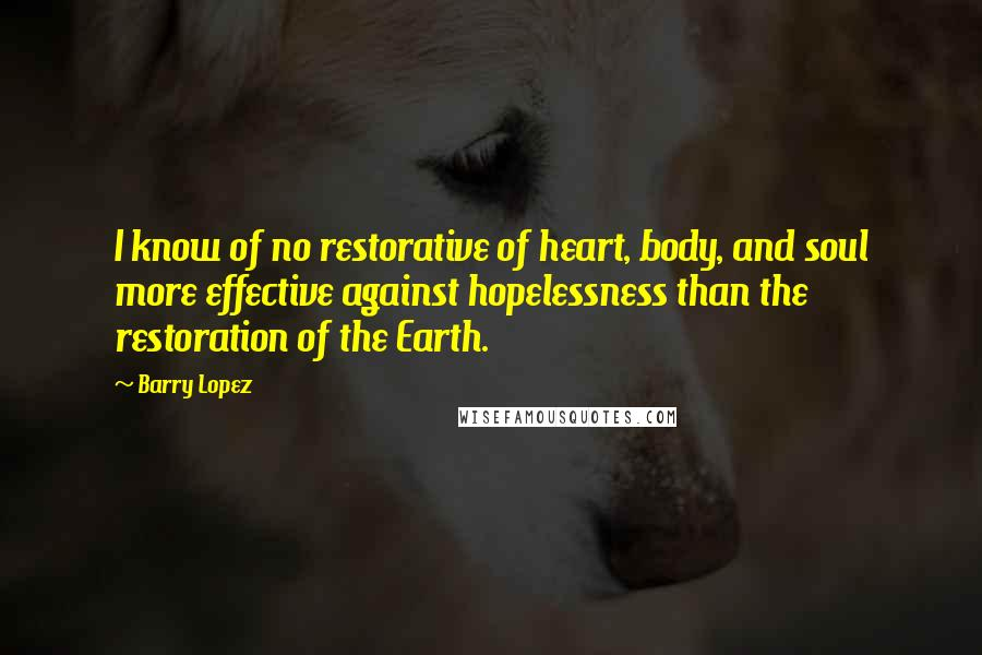 Barry Lopez quotes: I know of no restorative of heart, body, and soul more effective against hopelessness than the restoration of the Earth.