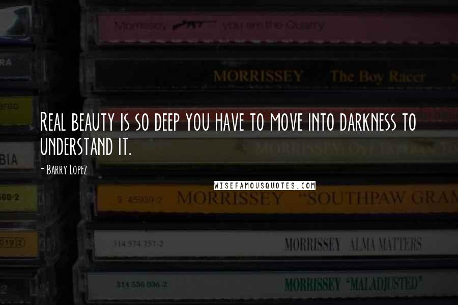 Barry Lopez quotes: Real beauty is so deep you have to move into darkness to understand it.