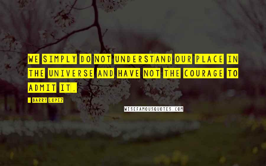 Barry Lopez quotes: We simply do not understand our place in the universe and have not the courage to admit it.