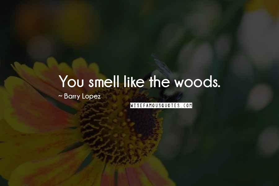 Barry Lopez quotes: You smell like the woods.