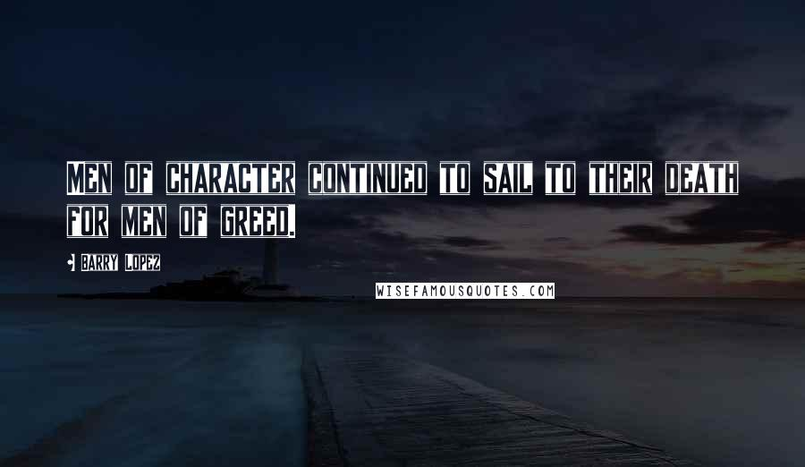 Barry Lopez quotes: Men of character continued to sail to their death for men of greed.