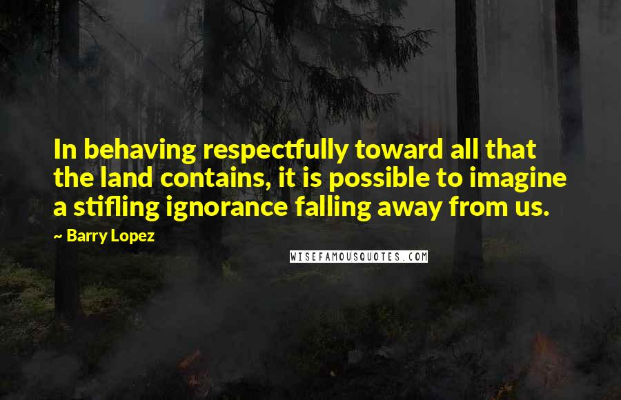 Barry Lopez quotes: In behaving respectfully toward all that the land contains, it is possible to imagine a stifling ignorance falling away from us.