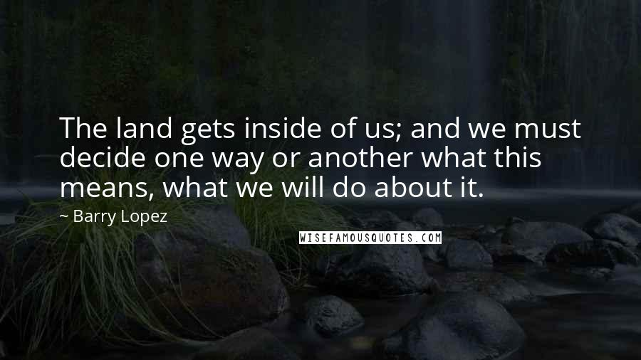 Barry Lopez quotes: The land gets inside of us; and we must decide one way or another what this means, what we will do about it.