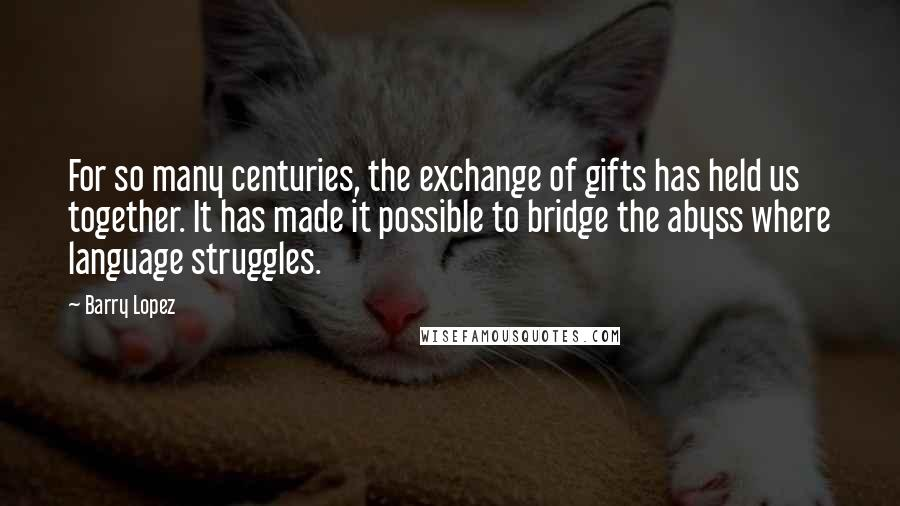 Barry Lopez quotes: For so many centuries, the exchange of gifts has held us together. It has made it possible to bridge the abyss where language struggles.