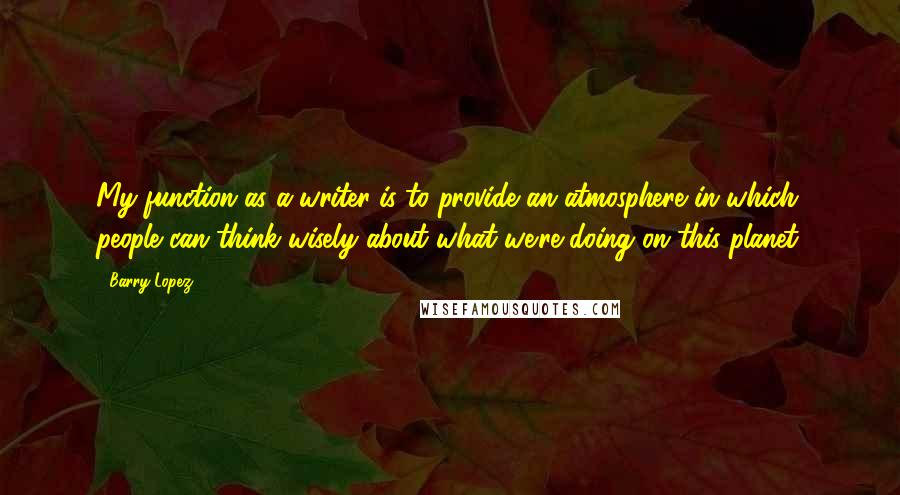 Barry Lopez quotes: My function as a writer is to provide an atmosphere in which people can think wisely about what we're doing on this planet.
