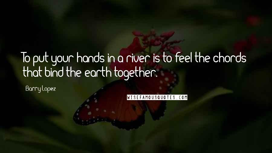 Barry Lopez quotes: To put your hands in a river is to feel the chords that bind the earth together.