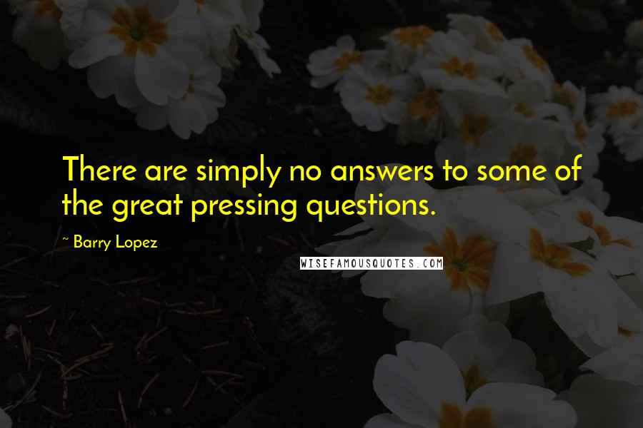 Barry Lopez quotes: There are simply no answers to some of the great pressing questions.