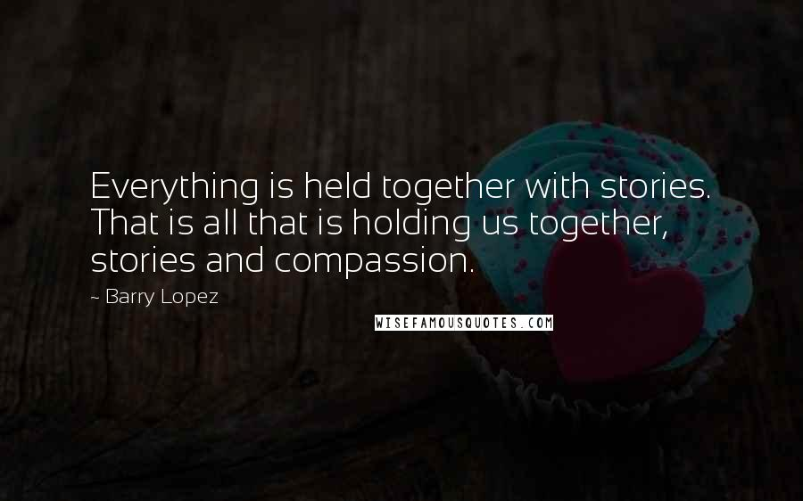 Barry Lopez quotes: Everything is held together with stories. That is all that is holding us together, stories and compassion.