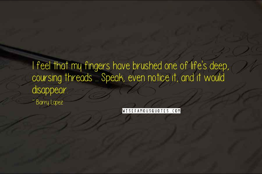 Barry Lopez quotes: I feel that my fingers have brushed one of life's deep, coursing threads ... Speak, even notice it, and it would disappear.