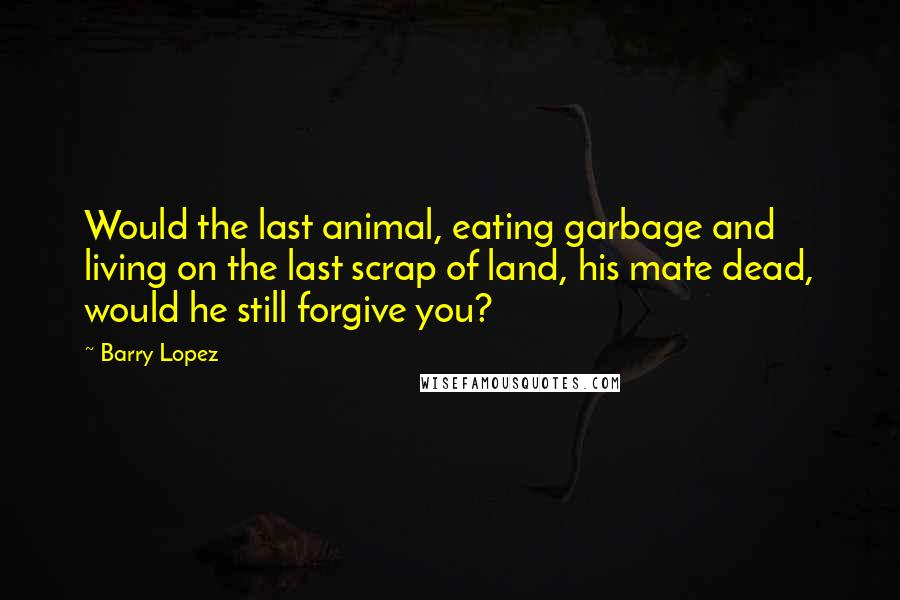 Barry Lopez quotes: Would the last animal, eating garbage and living on the last scrap of land, his mate dead, would he still forgive you?