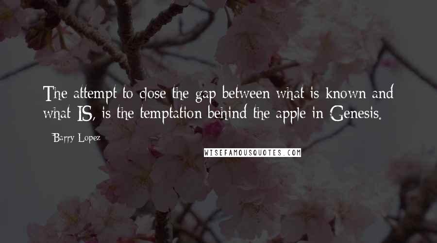 Barry Lopez quotes: The attempt to close the gap between what is known and what IS, is the temptation behind the apple in Genesis.