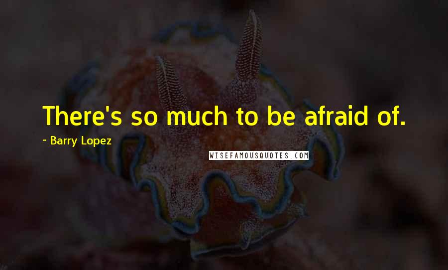 Barry Lopez quotes: There's so much to be afraid of.