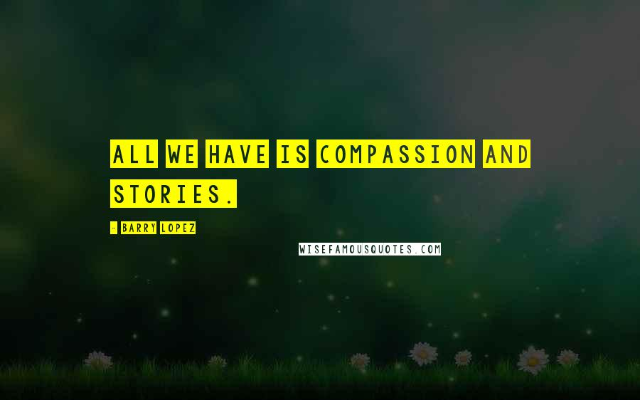 Barry Lopez quotes: All we have is compassion and stories.