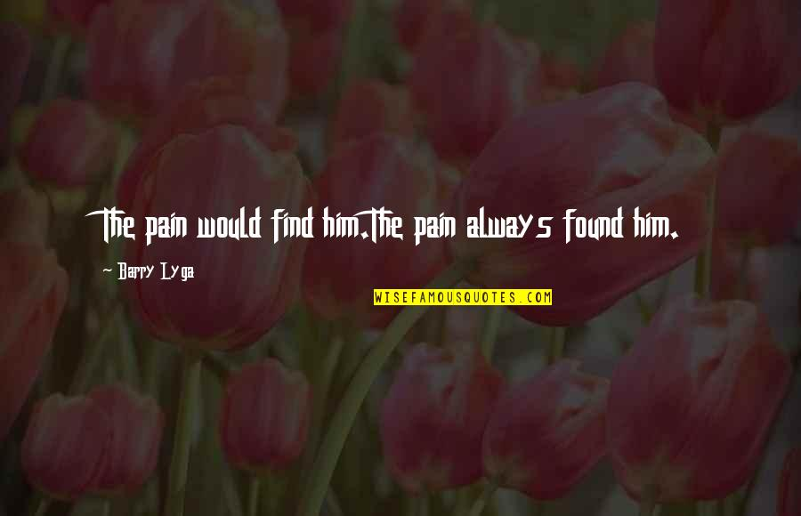 Barry Lyga Quotes By Barry Lyga: The pain would find him.The pain always found