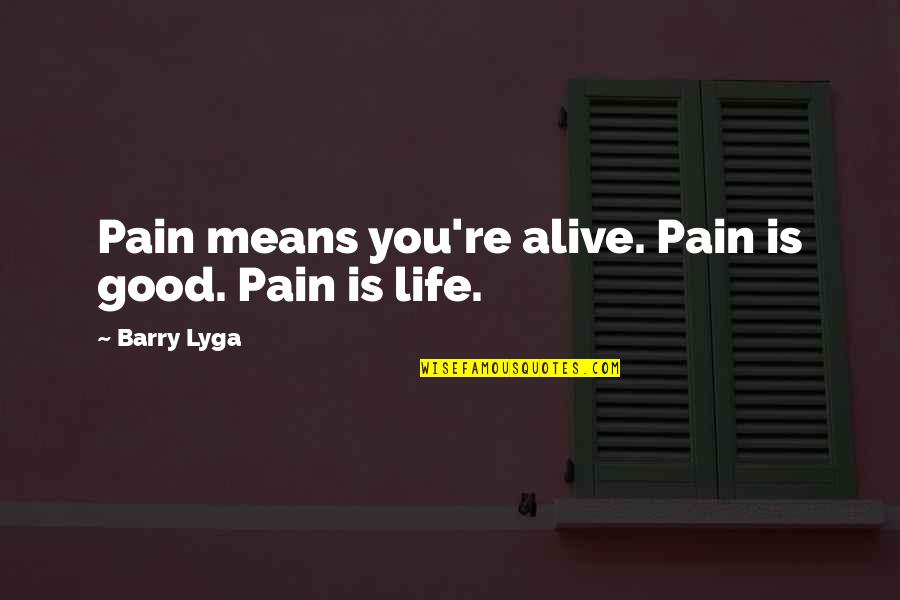 Barry Lyga Quotes By Barry Lyga: Pain means you're alive. Pain is good. Pain