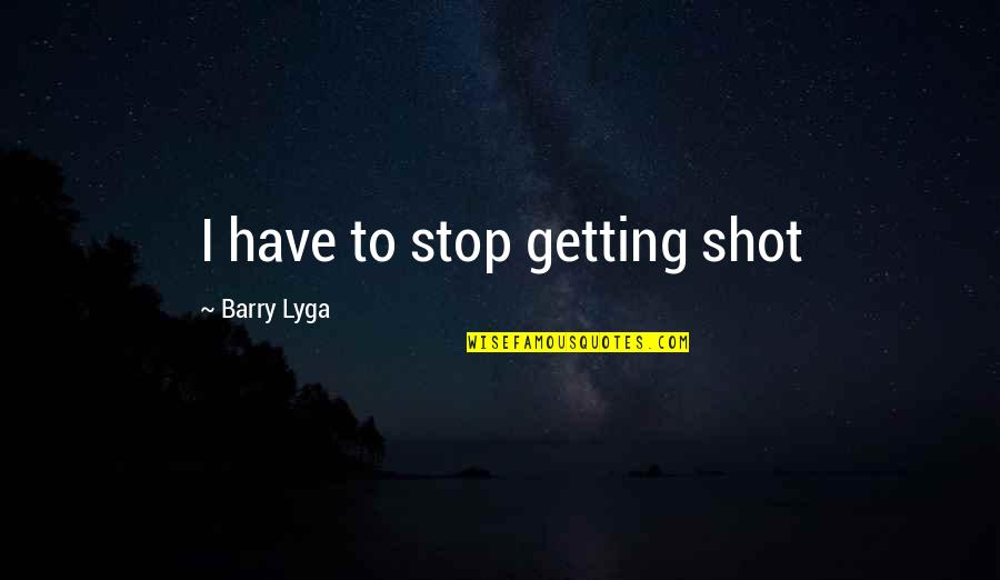 Barry Lyga Quotes By Barry Lyga: I have to stop getting shot