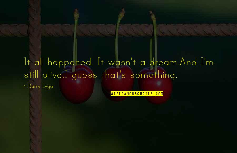 Barry Lyga Quotes By Barry Lyga: It all happened. It wasn't a dream.And I'm