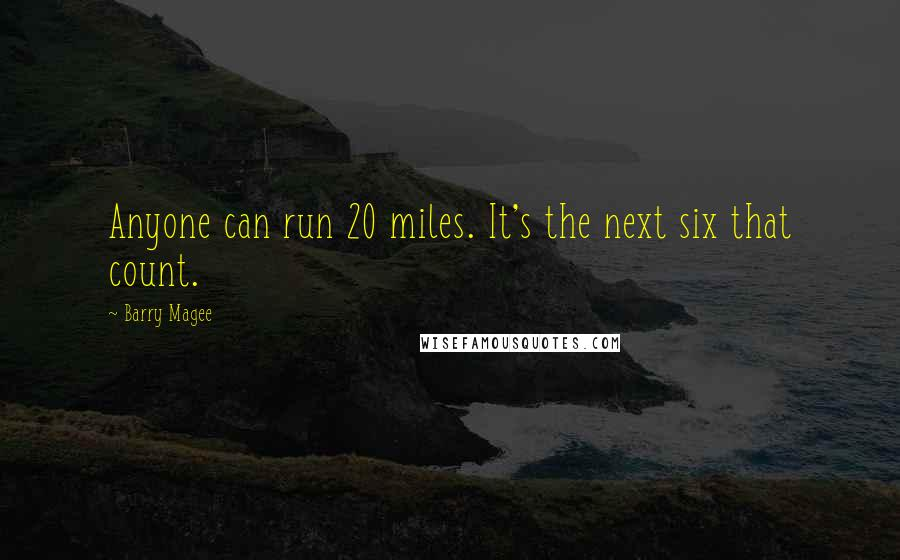 Barry Magee quotes: Anyone can run 20 miles. It's the next six that count.