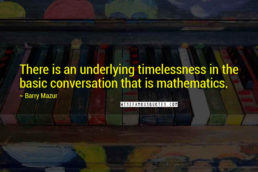 Barry Mazur quotes: There is an underlying timelessness in the basic conversation that is mathematics.