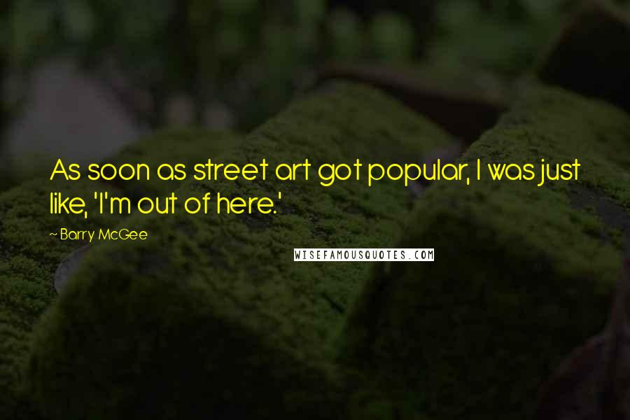 Barry McGee quotes: As soon as street art got popular, I was just like, 'I'm out of here.'