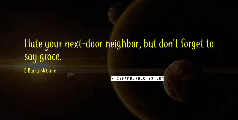 Barry McGuire quotes: Hate your next-door neighbor, but don't forget to say grace.