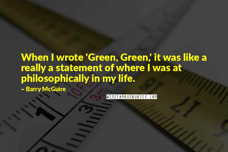 Barry McGuire quotes: When I wrote 'Green, Green,' it was like a really a statement of where I was at philosophically in my life.