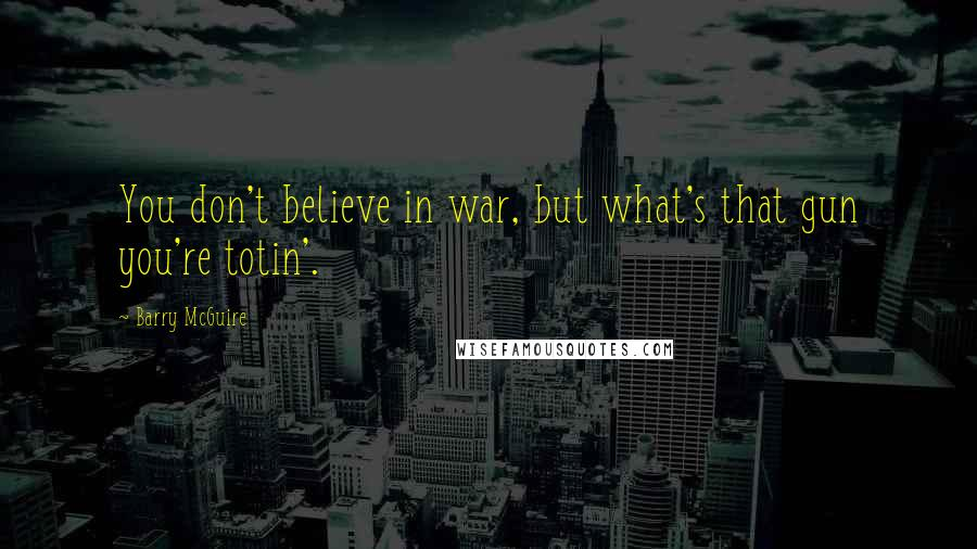 Barry McGuire quotes: You don't believe in war, but what's that gun you're totin'.