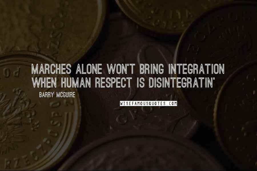 Barry McGuire quotes: Marches alone won't bring integration when human respect is disintegratin'