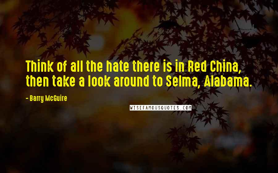 Barry McGuire quotes: Think of all the hate there is in Red China, then take a look around to Selma, Alabama.