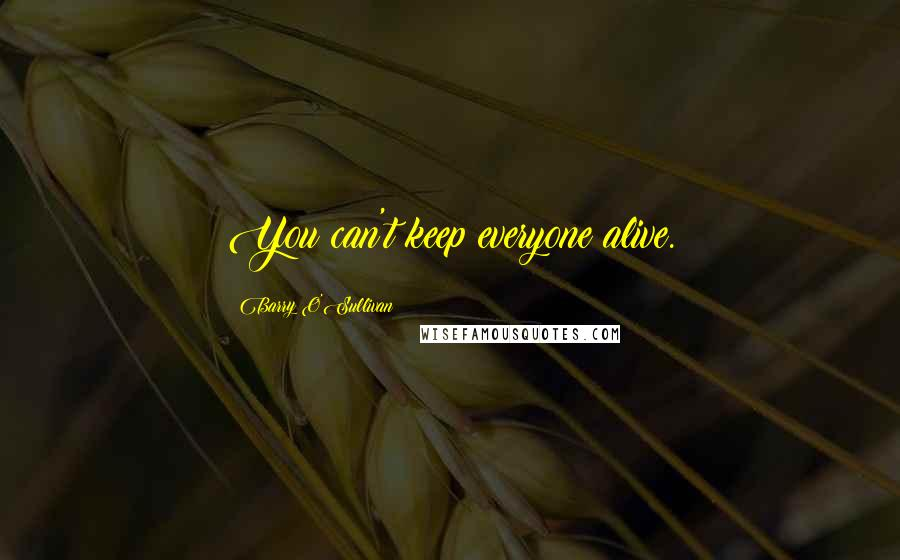 Barry O'Sullivan quotes: You can't keep everyone alive.