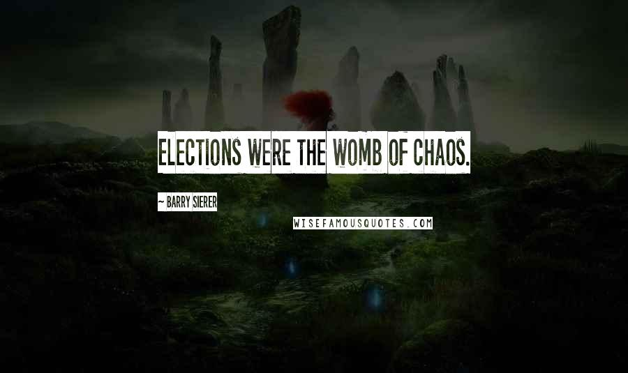 Barry Sierer quotes: Elections were the womb of chaos.