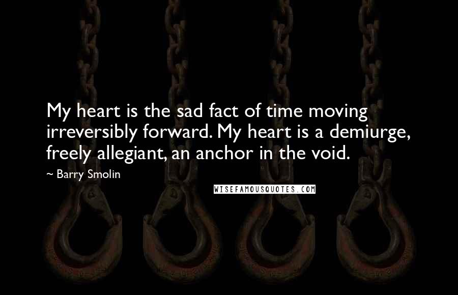 Barry Smolin quotes: My heart is the sad fact of time moving irreversibly forward. My heart is a demiurge, freely allegiant, an anchor in the void.