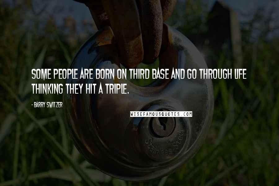 Barry Switzer quotes: Some people are born on third base and go through life thinking they hit a triple.